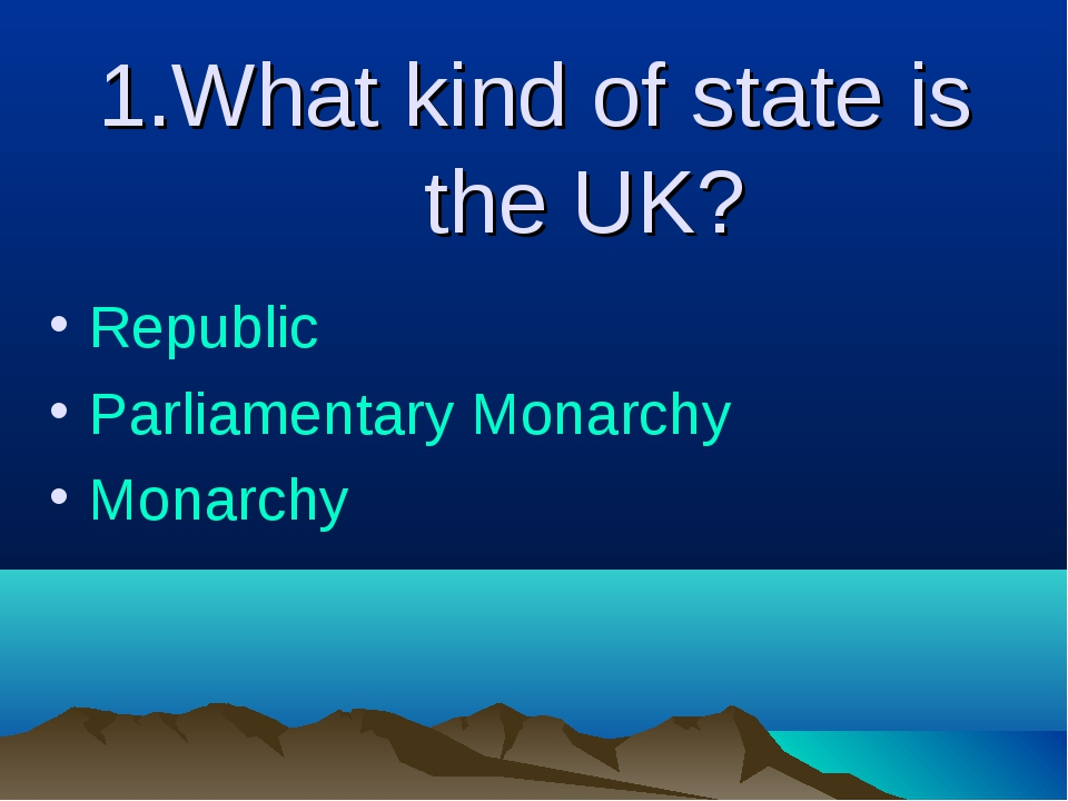 1.What kind of state is the UK? Republic Parliamentary Monarchy Monarchy