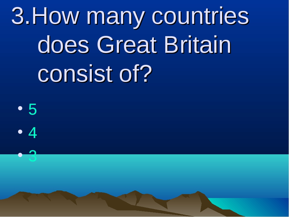 3.How many countries does Great Britain consist of? 5 4 3