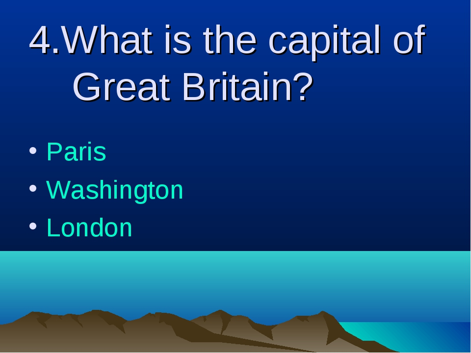 4.What is the capital of Great Britain? Paris Washington London