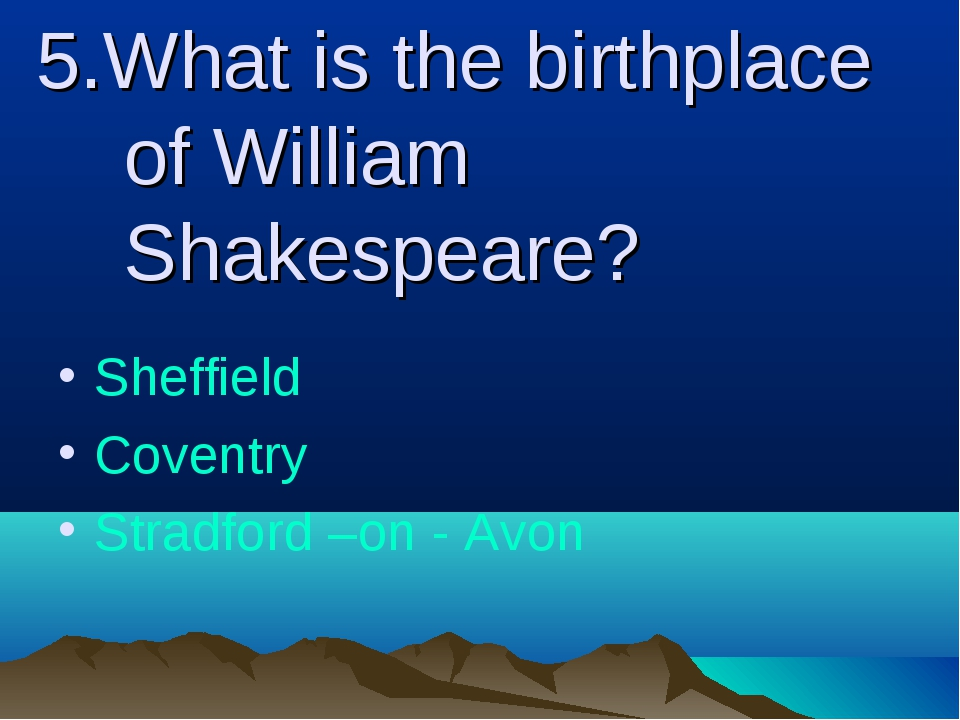 5.What is the birthplace of William Shakespeare? Sheffield Coventry Stradford...