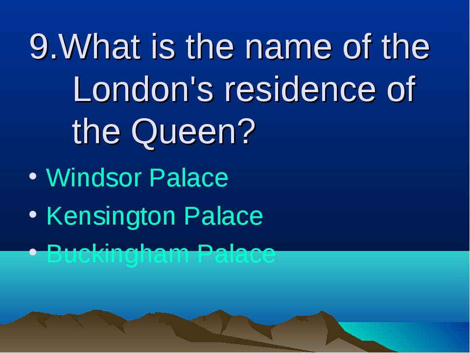9.What is the name of the London's residence of the Queen? Windsor Palace Ken...