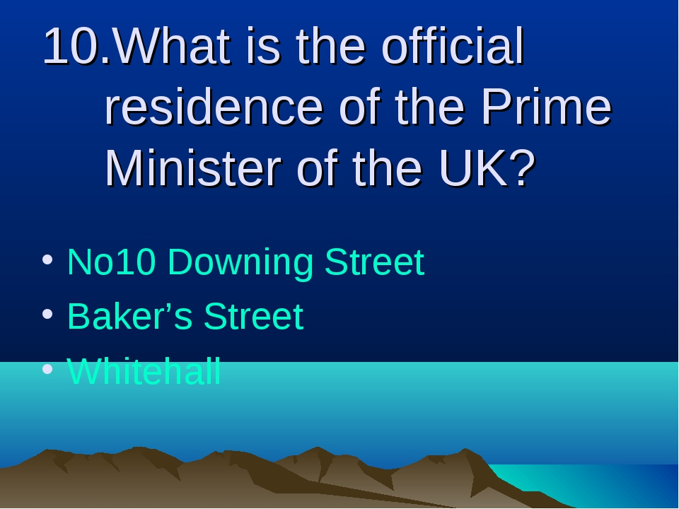 10.What is the official residence of the Prime Minister of the UK? No10 Downi...