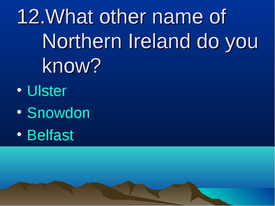 12.What other name of Northern Ireland do you know? Ulster Snowdon Belfast