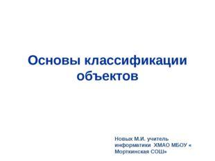 Основы классификации объектов Новых М.И. учитель информатики ХМАО МБОУ « Морт