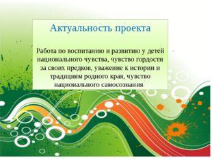 Актуальность проекта Работа по воспитанию и развитию у детей национального ч