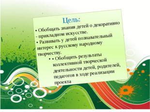 Цель: • Обобщать знания детей о декоративно - прикладном искусстве. • Развив