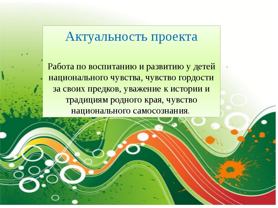 Актуальность проекта Работа по воспитанию и развитию у детей национального ч...