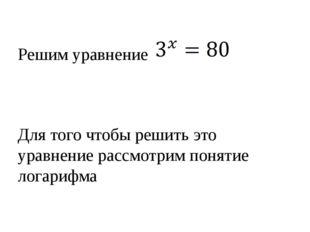 Решим уравнение Для того чтобы решить это уравнение рассмотрим понятие логар