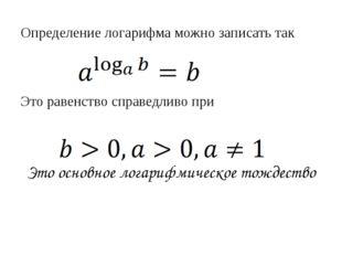 Определение логарифма можно записать так Это равенство справедливо при Это ос