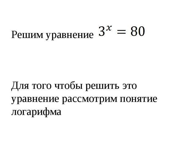 Решим уравнение Для того чтобы решить это уравнение рассмотрим понятие логар...