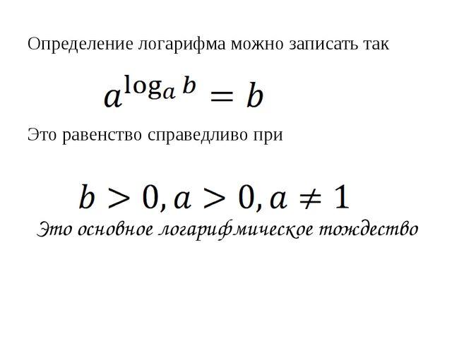 Определение логарифма можно записать так Это равенство справедливо при Это ос...