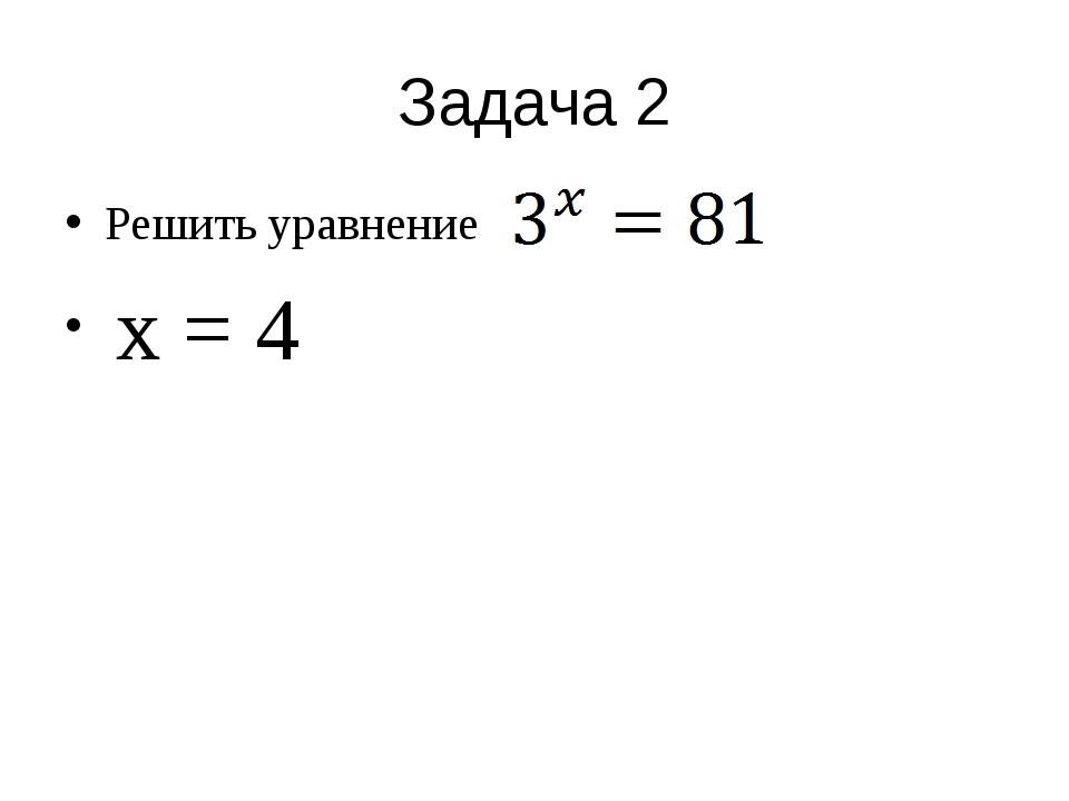Задача 2 Решить уравнение x = 4