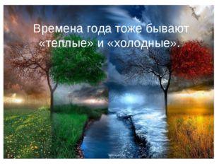 Времена года тоже бывают «теплые» и «холодные».