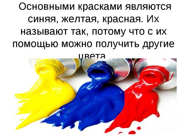 Основными красками являются синяя, желтая, красная. Их называюттак, потому...