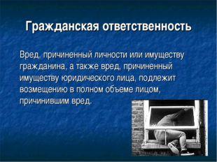 Гражданская ответственность Вред, причиненный личности или имуществу граждан
