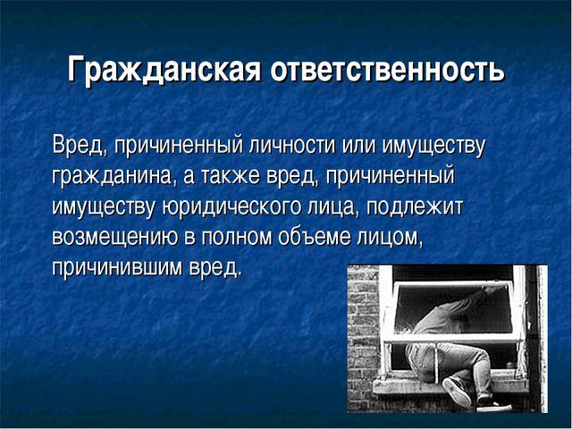 Гражданская ответственность Вред, причиненный личности или имуществу граждан...