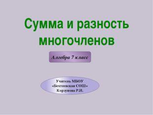 Сумма и разность многочленов Алгебра 7 класс Учитель МБОУ «Бехтеевская СОШ» К