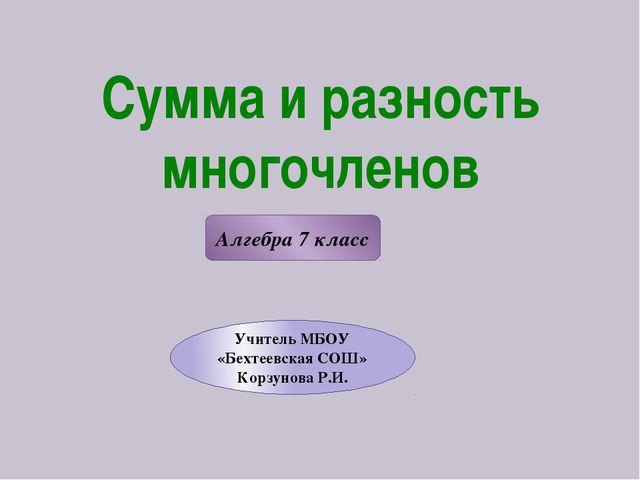Сумма и разность многочленов Алгебра 7 класс Учитель МБОУ «Бехтеевская СОШ» К...