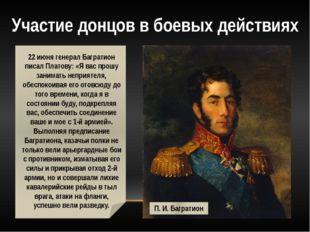 22 июня генерал Багратион писал Платову: «Я вас прошу занимать неприятеля, о