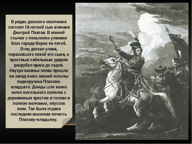 В рядах донского ополчения состоял 16-летний сын атамана Дмитрий Платов. В к...