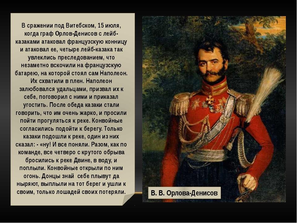В сражении под Витебском, 15 июля, когда граф Орлов-Денисов с лейб-казаками...