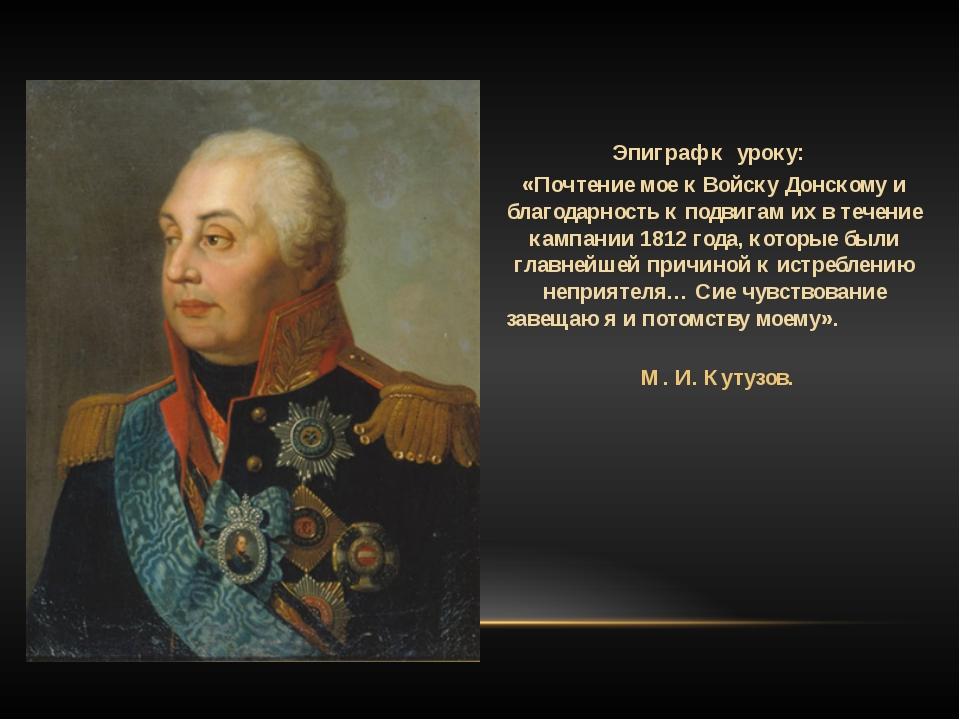 Эпиграф к уроку: «Почтение мое к Войску Донскому и благодарность к подвигам и...