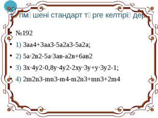 Көпмүшені стандарт түрге келтіріңдер: №192 1) 3аа4+3аа3-5а2а3-5а2а; 2) 5а·2в2