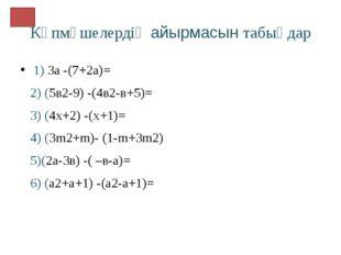 Көпмүшелердің айырмасын табыңдар 1) 3а -(7+2а)= 2) (5в2-9) -(4в2-в+5)= 3) (4х