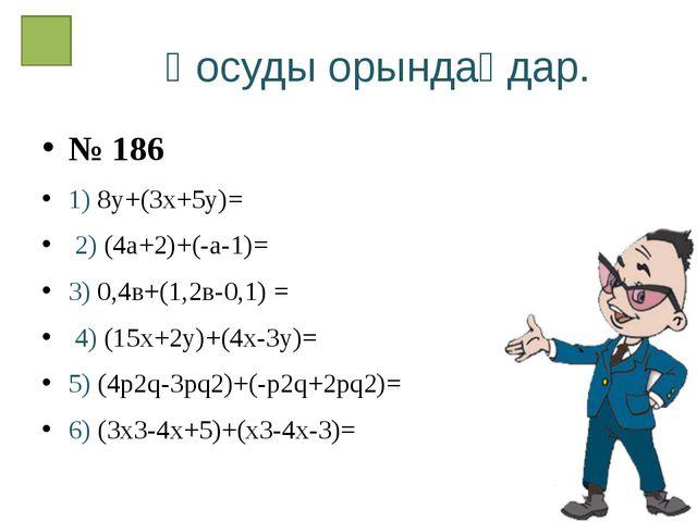 Қосуды орындаңдар. № 186 1) 8у+(3х+5у)= 2) (4а+2)+(-а-1)= 3) 0,4в+(1,2в-0,1)...