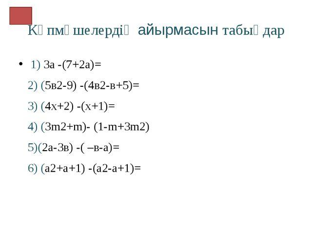 Көпмүшелердің айырмасын табыңдар 1) 3а -(7+2а)= 2) (5в2-9) -(4в2-в+5)= 3) (4х...