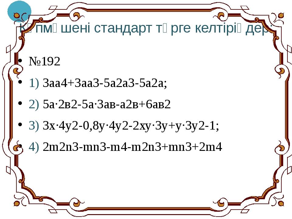 Көпмүшені стандарт түрге келтіріңдер: №192 1) 3аа4+3аа3-5а2а3-5а2а; 2) 5а·2в2...