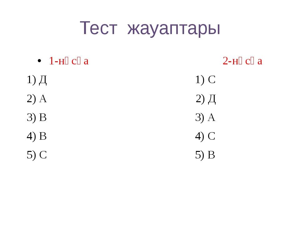 Тест жауаптары 1-нұсқа 2-нұсқа 1) Д 1) С 2) А 2) Д 3) В 3) А 4) В 4) С 5) С 5...