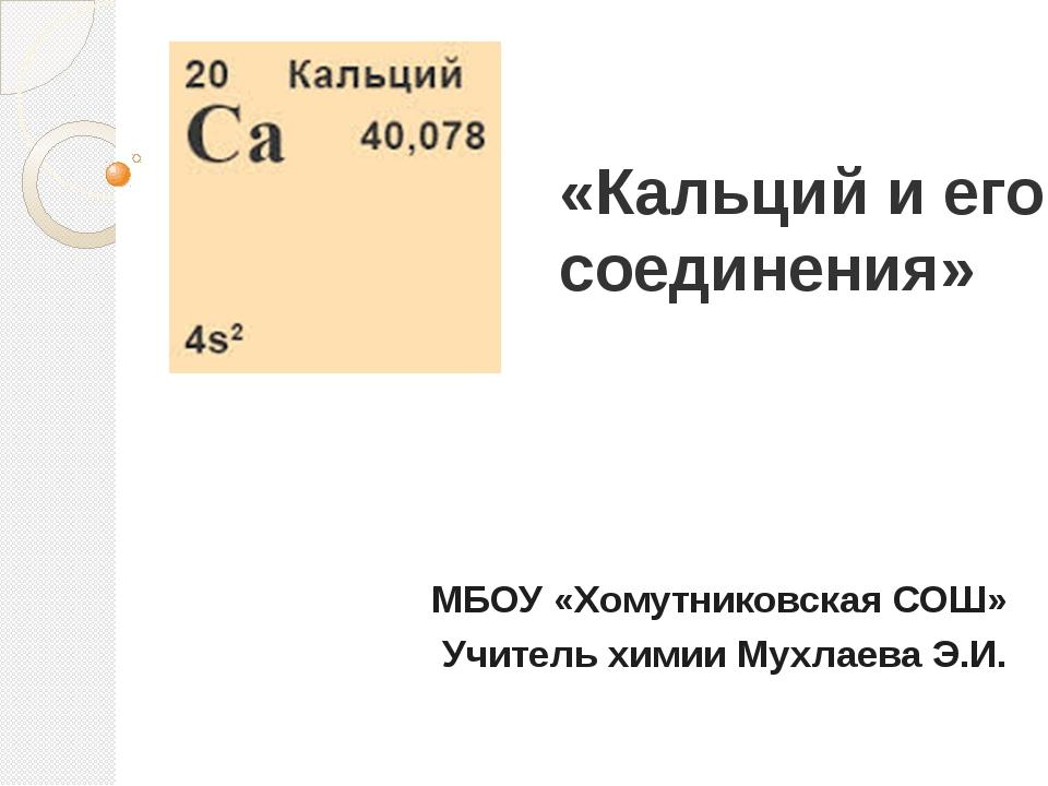 «Кальций и его соединения»  МБОУ «Хомутниковская СОШ» Учитель химии Мухлаев...