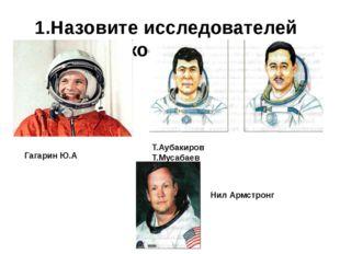 1.Назовите исследователей космоса Гагарин Ю.А Нил Армстронг Т.Аубакиров Т.Мус
