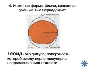 4. Истинная форма Земли, названная ученым В.И.Вернадским? Геоид – это фигура,