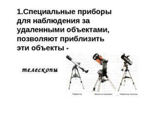1.Специальные приборы для наблюдения за удаленными объектами, позволяют прибл