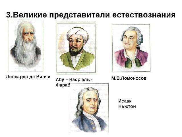 3.Великие представители естествознания М.В.Ломоносов Абу – Наср аль - Фараби...