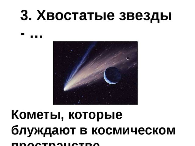 3. Хвостатые звезды - … Кометы, которые блуждают в космическом пространстве