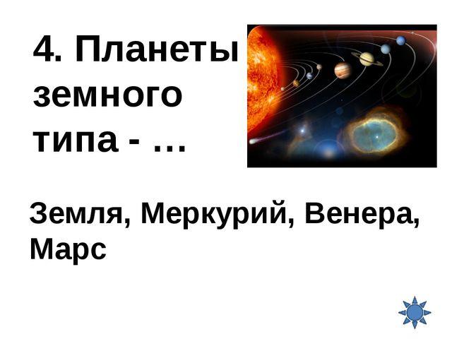 4. Планеты земного типа - … Земля, Меркурий, Венера, Марс