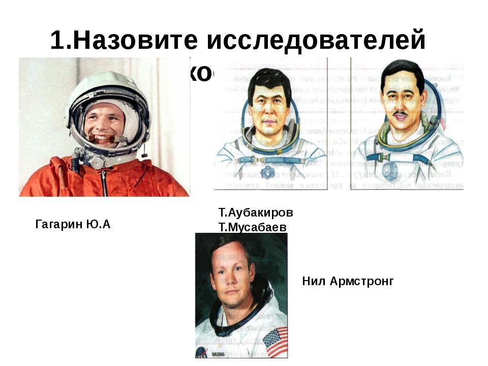 1.Назовите исследователей космоса Гагарин Ю.А Нил Армстронг Т.Аубакиров Т.Мус...