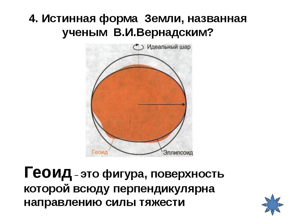 4. Истинная форма Земли, названная ученым В.И.Вернадским? Геоид – это фигура,...