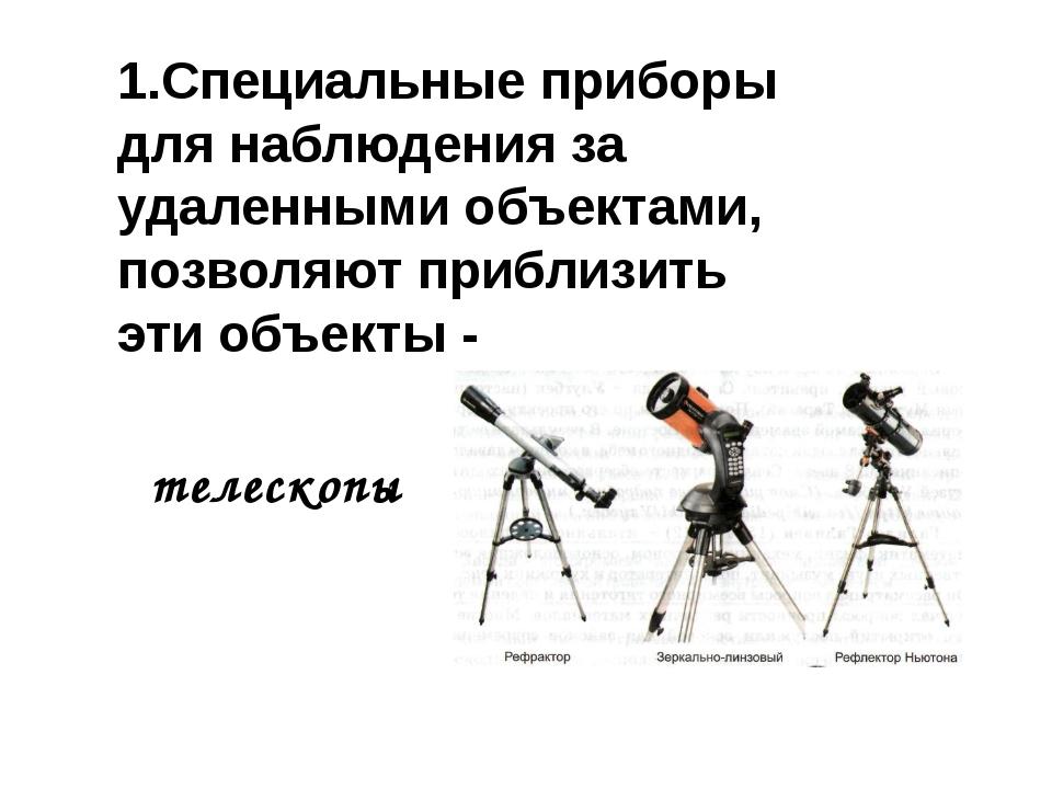 1.Специальные приборы для наблюдения за удаленными объектами, позволяют прибл...