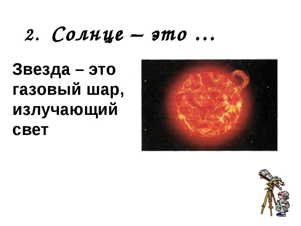 2. Солнце – это … Звезда – это газовый шар, излучающий свет