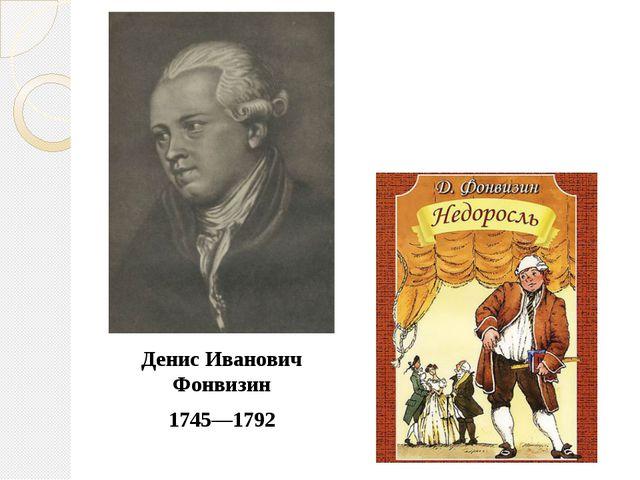 1745—1792 Денис Иванович Фонвизин