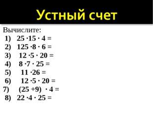Вычислите: 1) 25 ·15 · 4 = 2) 125 ·8 · 6 = 3) 12 ·5 · 20 = 4) 8 ·7 · 25 = 5)