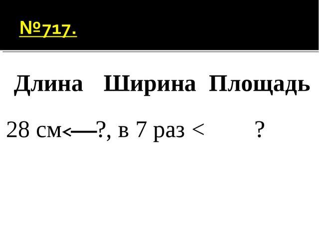 ДлинаШиринаПлощадь 28 см?, в 7 раз <?