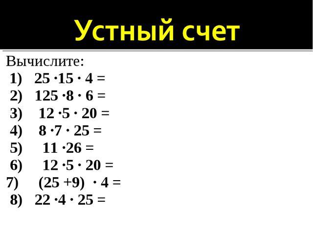 Вычислите: 1) 25 ·15 · 4 = 2) 125 ·8 · 6 = 3) 12 ·5 · 20 = 4) 8 ·7 · 25 = 5)...