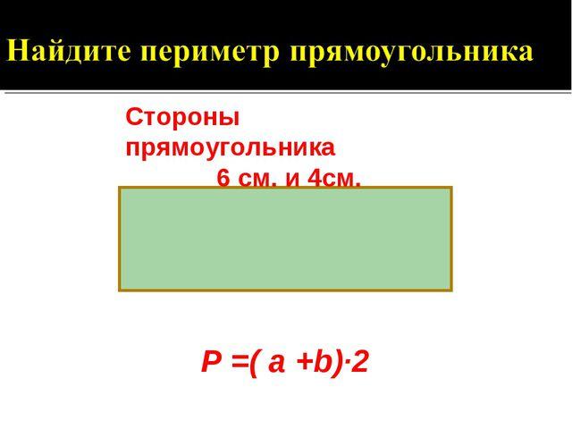 Стороны прямоугольника 6 см. и 4см. Р =( a +b)·2