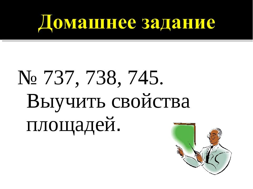 № 737, 738, 745. Выучить свойства площадей.