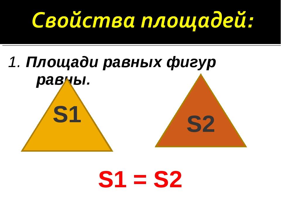 1. Площади равных фигур равны. S1 = S2 S1 S2